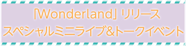 7th Single「Wonderland」全国スペシャルイベント開催!